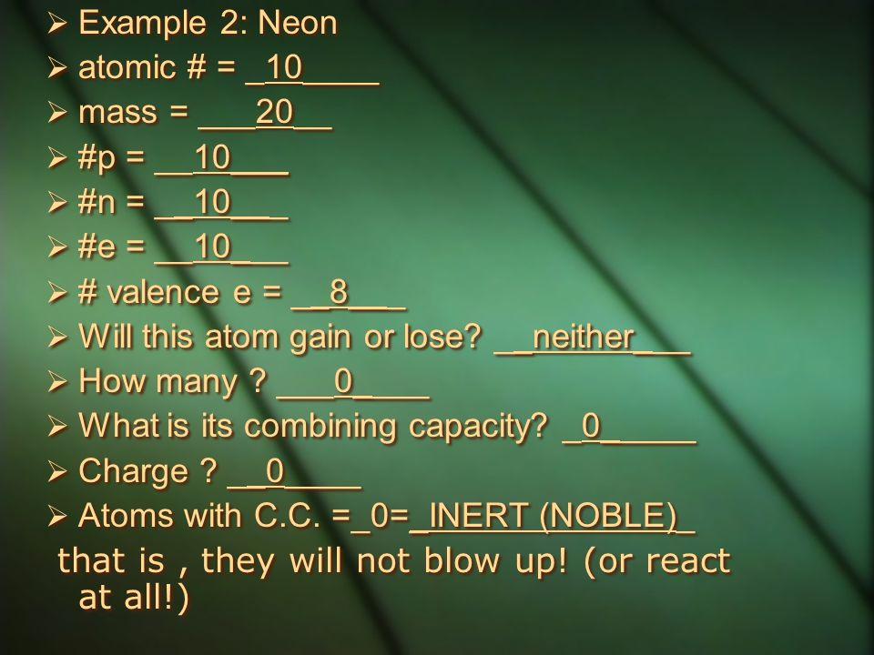 Example 2: Neon atomic # = _10____. mass = ___20__. #p = __10___. #n = __10___. #e = __10___. # valence e = __8___.