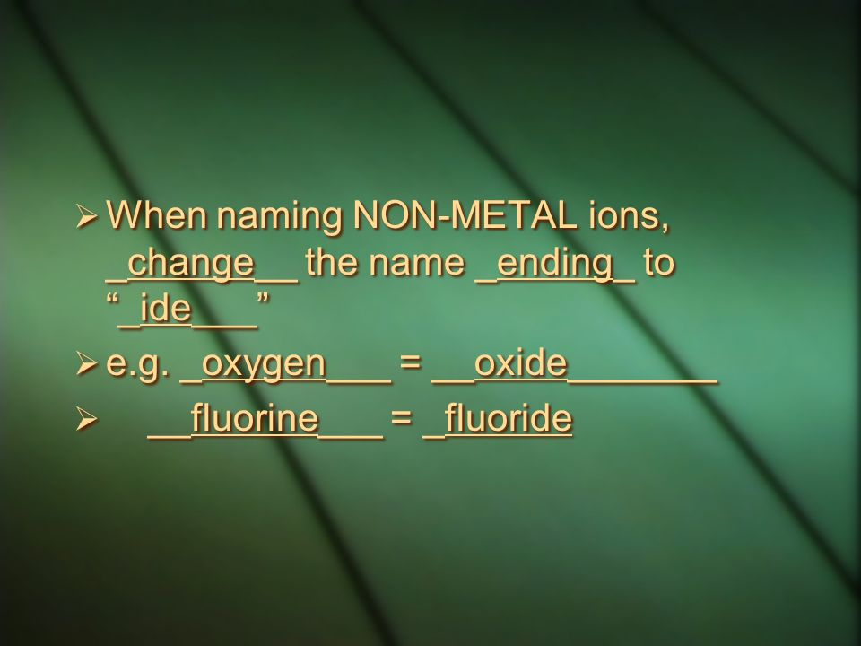 When naming NON-METAL ions, _change__ the name _ending_ to _ide___
