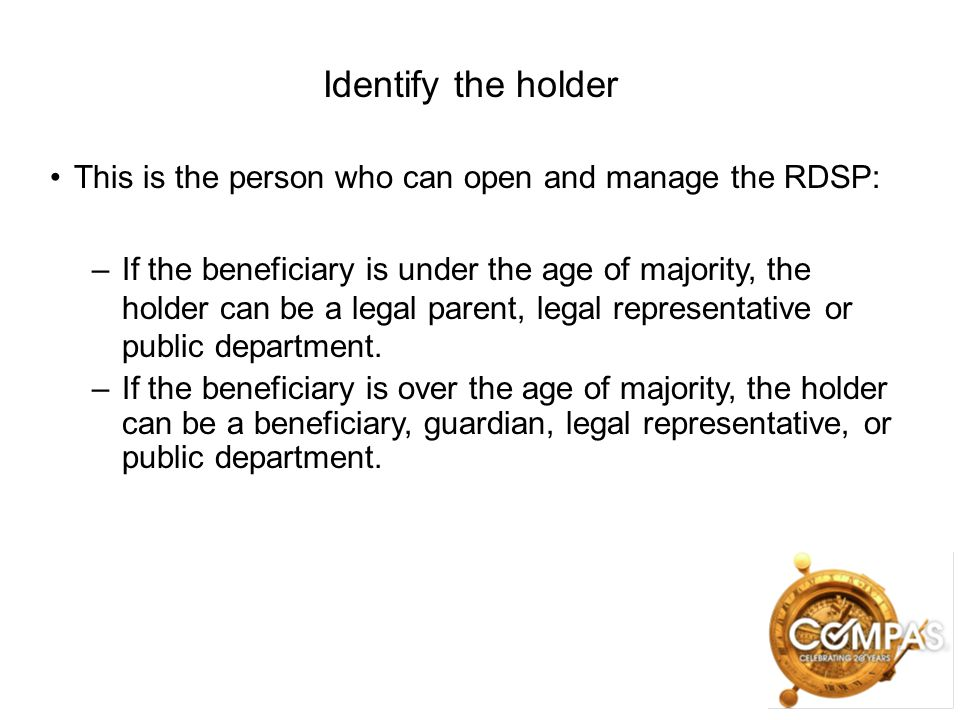 Identify the holder This is the person who can open and manage the RDSP: