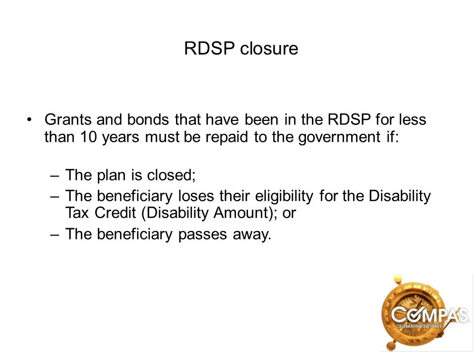 RDSP closure Grants and bonds that have been in the RDSP for less than 10 years must be repaid to the government if:
