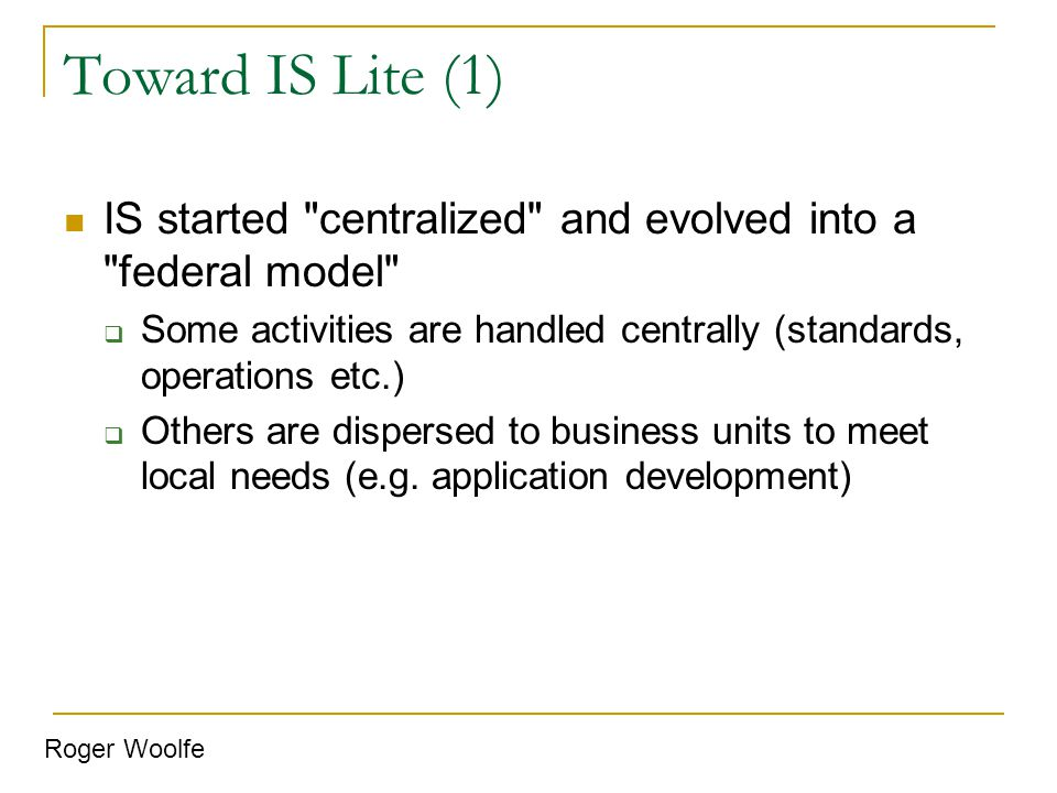 Toward IS Lite (1) IS started centralized and evolved into a federal model Some activities are handled centrally (standards, operations etc.)