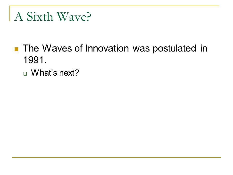 A Sixth Wave The Waves of Innovation was postulated in 1991.