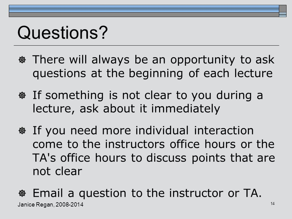 Questions There will always be an opportunity to ask questions at the beginning of each lecture.