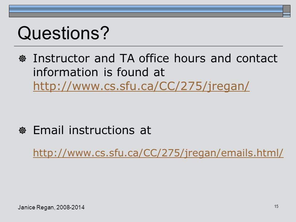 Questions Instructor and TA office hours and contact information is found at http://www.cs.sfu.ca/CC/275/jregan/