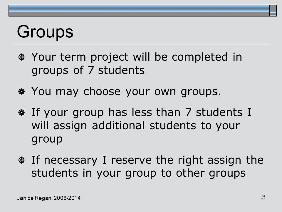 Groups Your term project will be completed in groups of 7 students