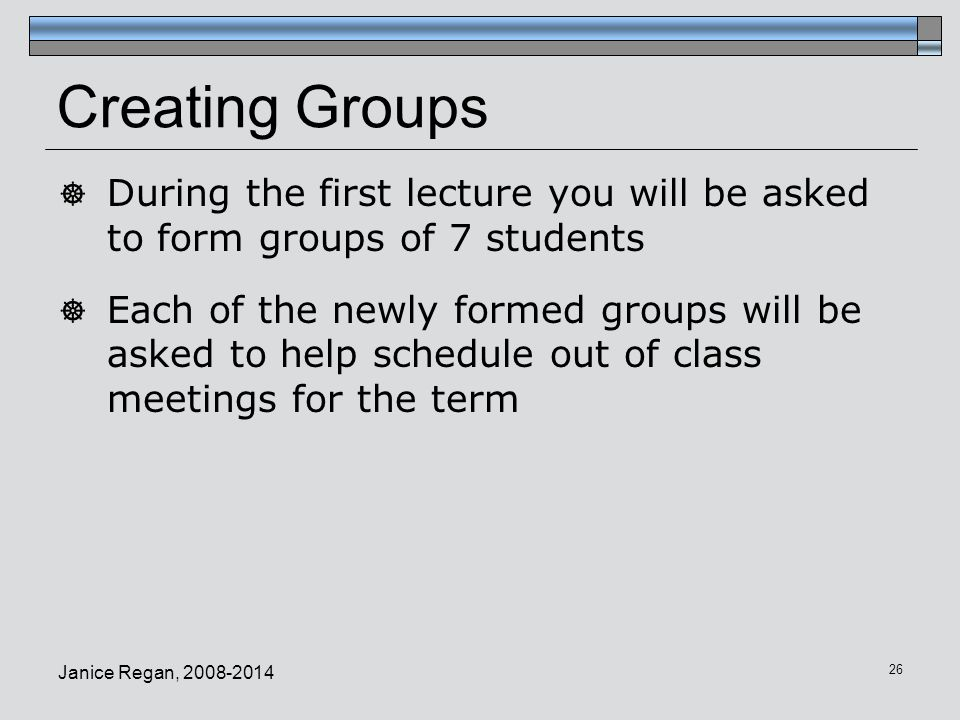 Creating Groups During the first lecture you will be asked to form groups of 7 students.