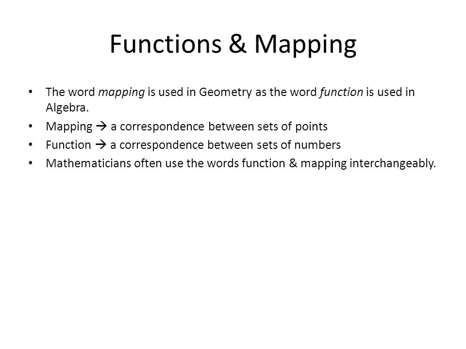 Functions & Mapping The word mapping is used in Geometry as the word function is used in Algebra. Mapping  a correspondence between sets of points.