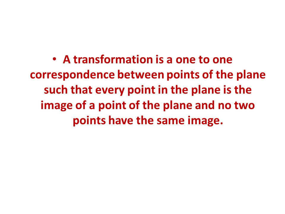 A transformation is a one to one correspondence between points of the plane such that every point in the plane is the image of a point of the plane and no two points have the same image.