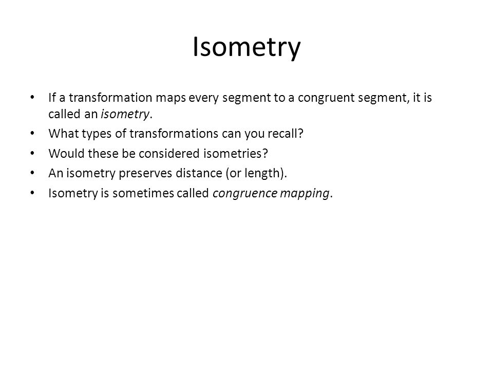 Isometry If a transformation maps every segment to a congruent segment, it is called an isometry. What types of transformations can you recall