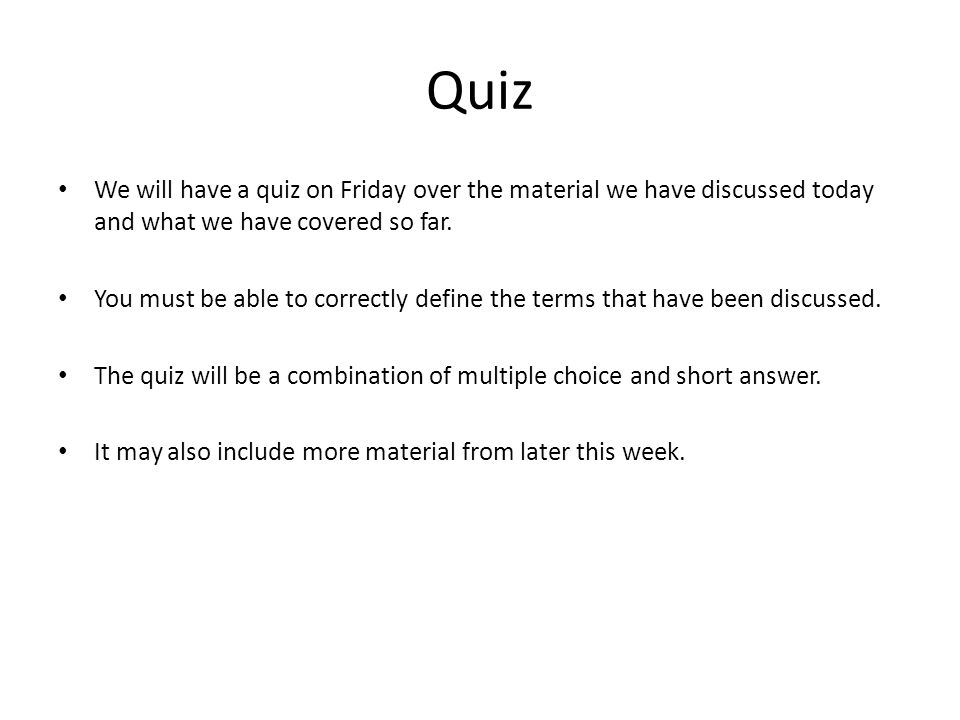 Quiz We will have a quiz on Friday over the material we have discussed today and what we have covered so far.