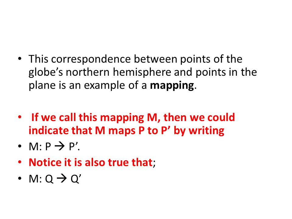 This correspondence between points of the globe's northern hemisphere and points in the plane is an example of a mapping.