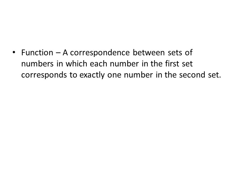 Function – A correspondence between sets of numbers in which each number in the first set corresponds to exactly one number in the second set.