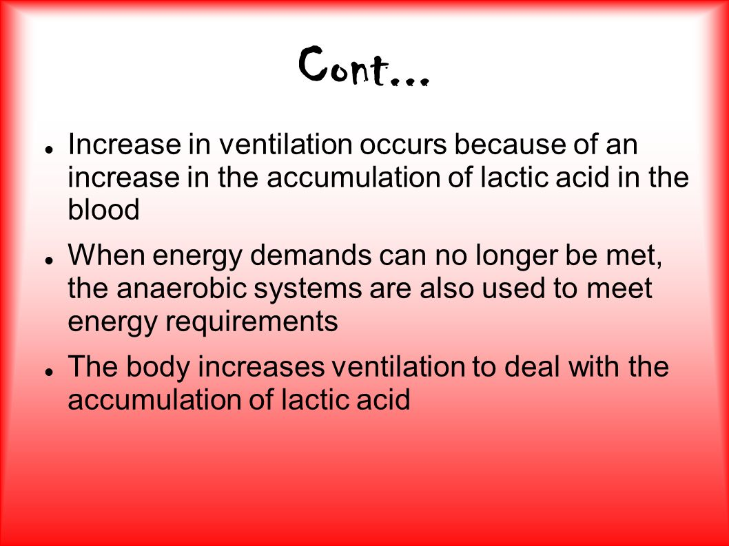 Cont... Increase in ventilation occurs because of an increase in the accumulation of lactic acid in the blood.