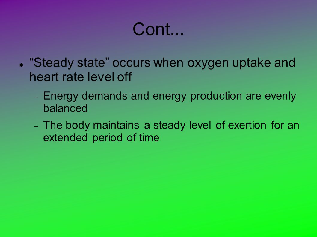 Cont... Steady state occurs when oxygen uptake and heart rate level off. Energy demands and energy production are evenly balanced.