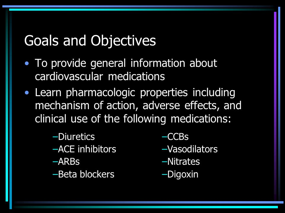 Goals and Objectives To provide general information about cardiovascular medications.
