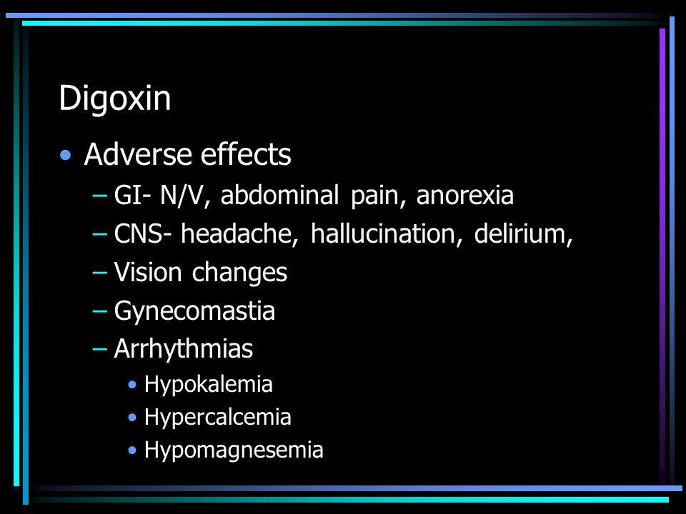Digoxin Adverse effects GI- N/V, abdominal pain, anorexia