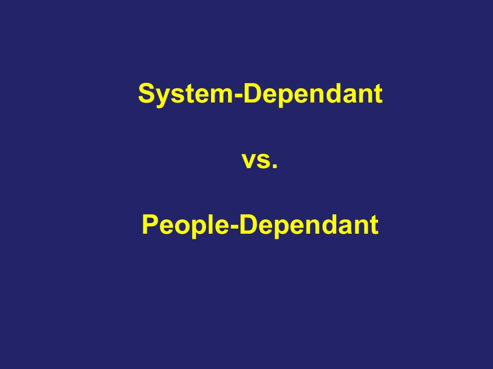System-Dependant vs. People-Dependant