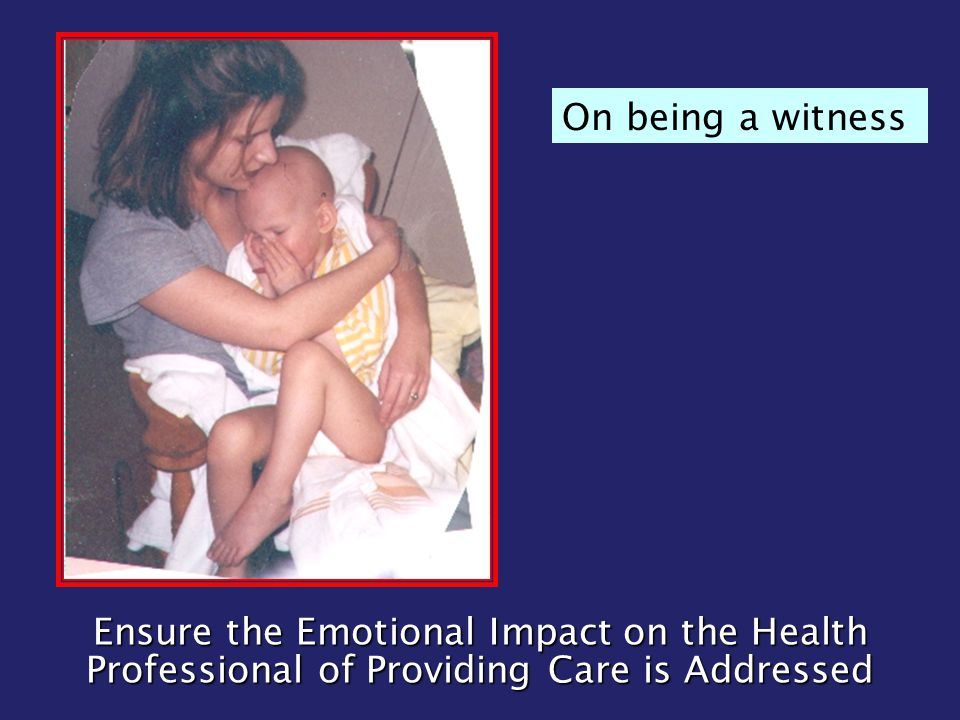 On being a witness Ensure the Emotional Impact on the Health Professional of Providing Care is Addressed.