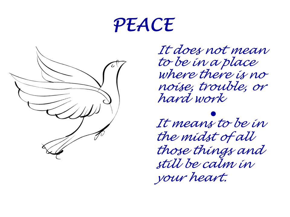 PEACE It does not mean to be in a place where there is no noise, trouble, or hard work. 