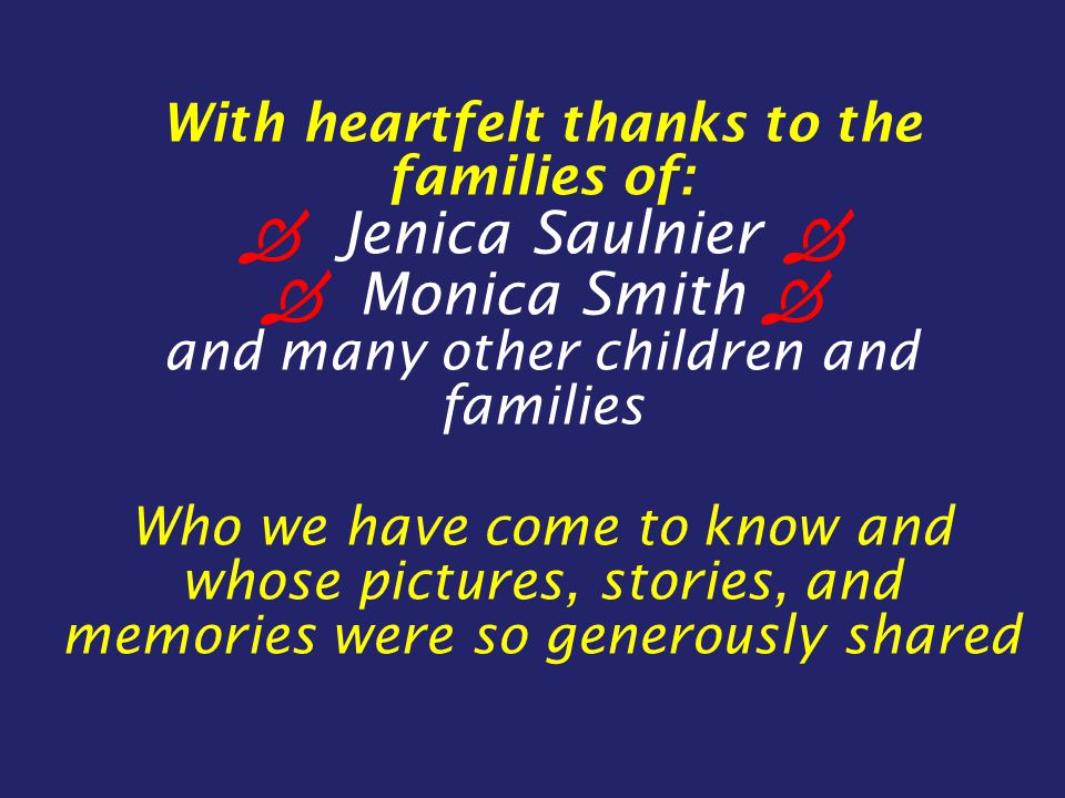 With heartfelt thanks to the families of:  Jenica Saulnier   Monica Smith  and many other children and families Who we have come to know and whose pictures, stories, and memories were so generously shared