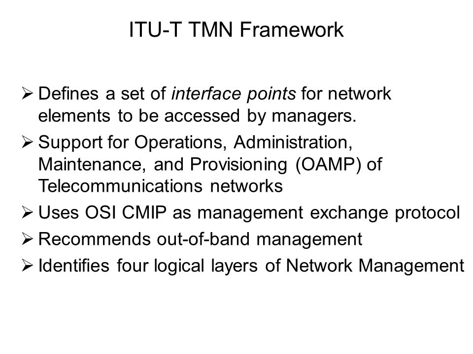 ITU-T TMN Framework Defines a set of interface points for network elements to be accessed by managers.
