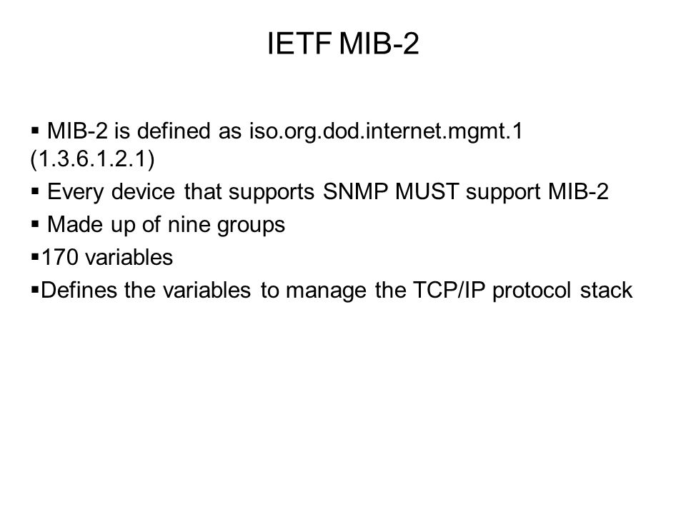 IETF MIB-2 MIB-2 is defined as iso.org.dod.internet.mgmt.1 (1.3.6.1.2.1) Every device that supports SNMP MUST support MIB-2.