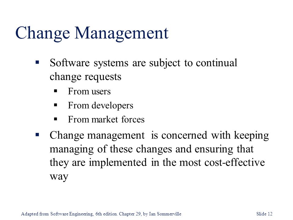 Change Management Software systems are subject to continual change requests. From users. From developers.