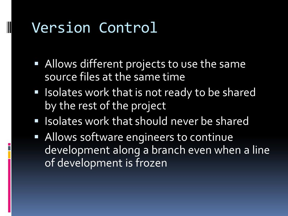 Version Control Allows different projects to use the same source files at the same time.