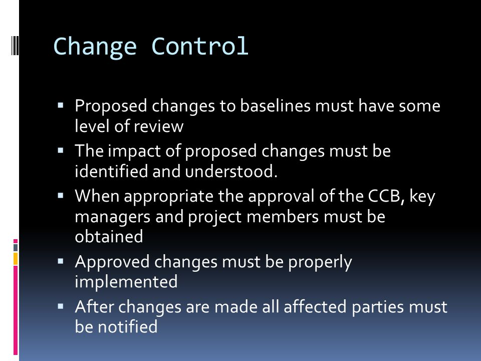 Change Control Proposed changes to baselines must have some level of review. The impact of proposed changes must be identified and understood.