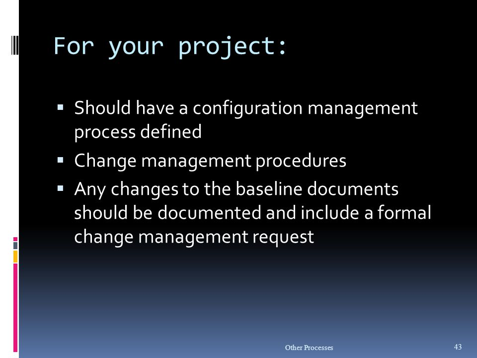 For your project: Should have a configuration management process defined. Change management procedures.