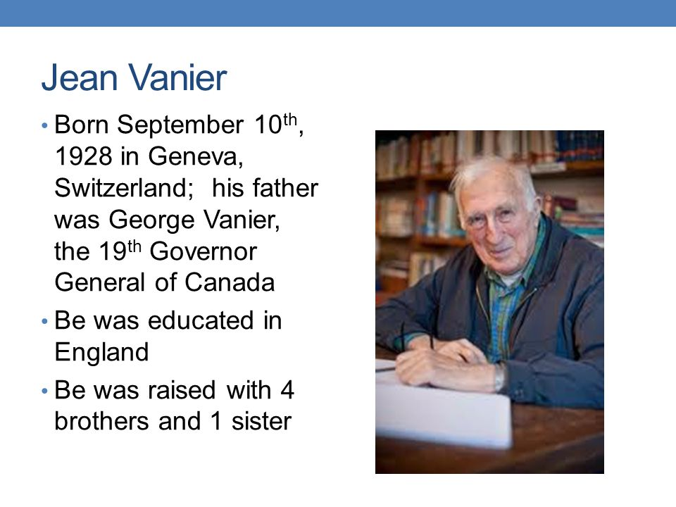 Jean Vanier Born September 10th, 1928 in Geneva, Switzerland; his father was George Vanier, the 19th Governor General of Canada.