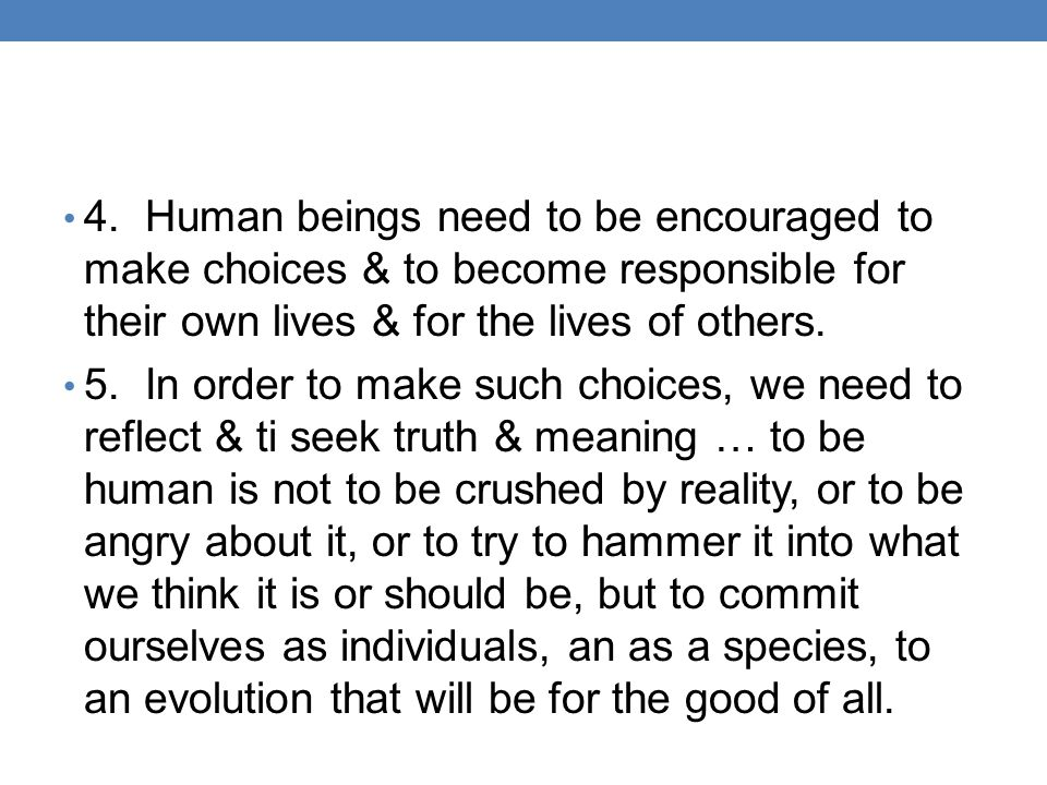 4. Human beings need to be encouraged to make choices & to become responsible for their own lives & for the lives of others.