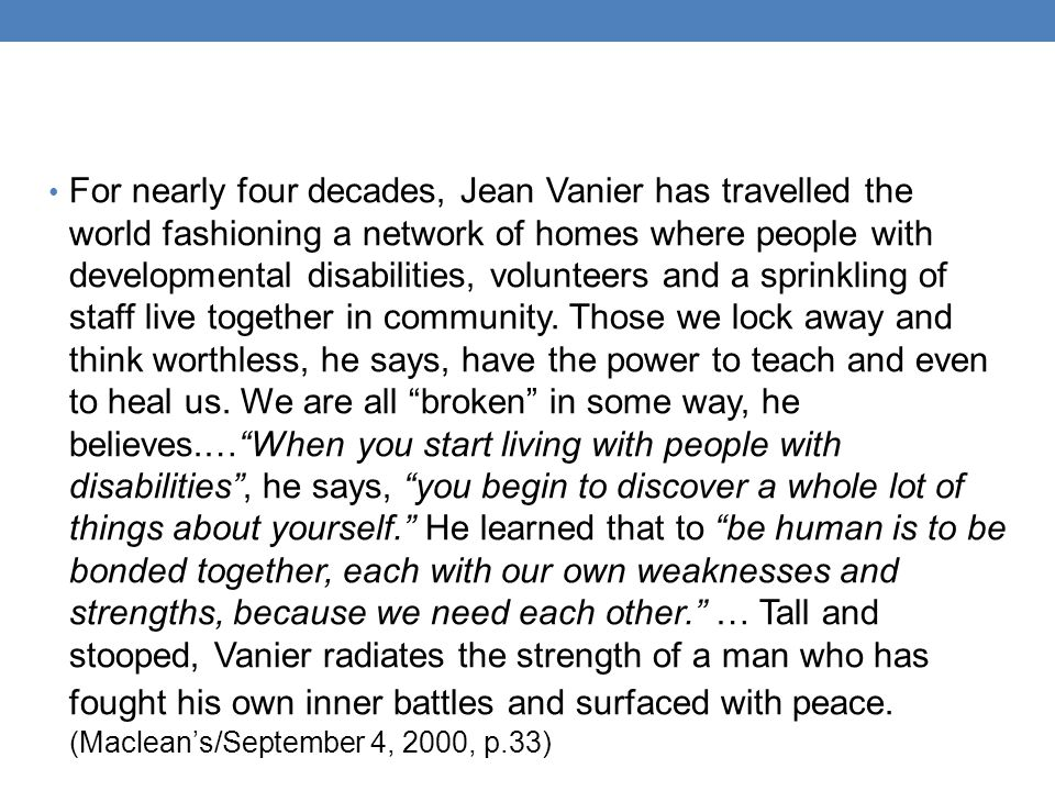 For nearly four decades, Jean Vanier has travelled the world fashioning a network of homes where people with developmental disabilities, volunteers and a sprinkling of staff live together in community.