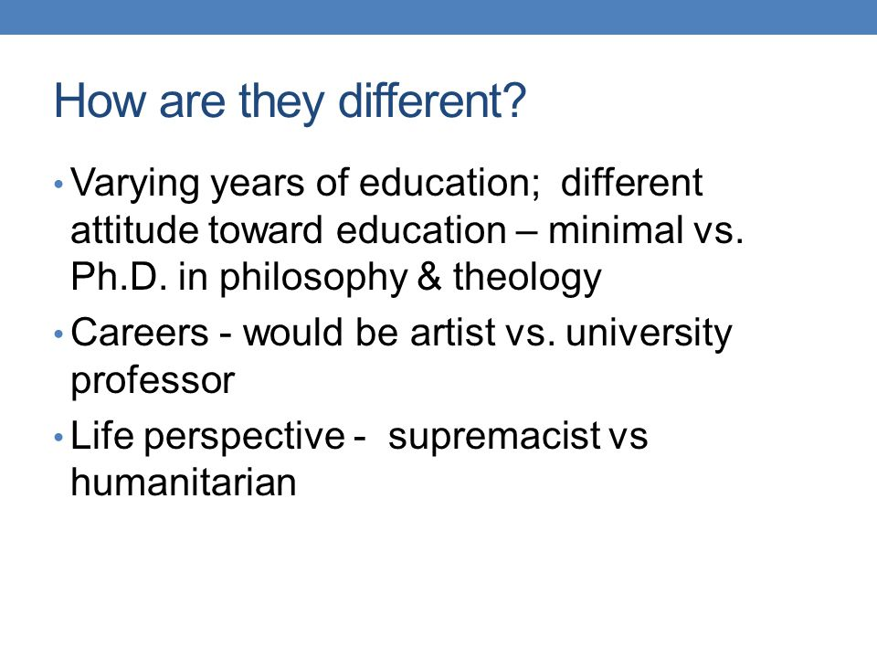 How are they different Varying years of education; different attitude toward education – minimal vs. Ph.D. in philosophy & theology.