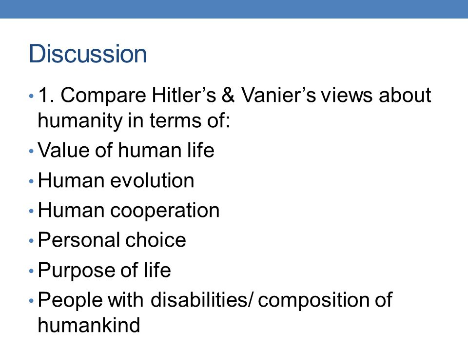 Discussion 1. Compare Hitler's & Vanier's views about humanity in terms of: Value of human life. Human evolution.