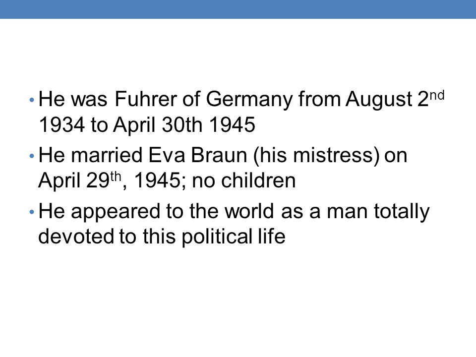 He was Fuhrer of Germany from August 2nd 1934 to April 30th 1945