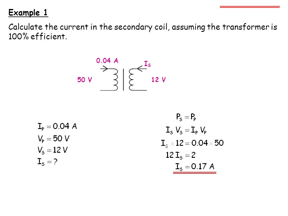 Example 1 Calculate the current in the secondary coil, assuming the transformer is 100% efficient. 0.04 A.