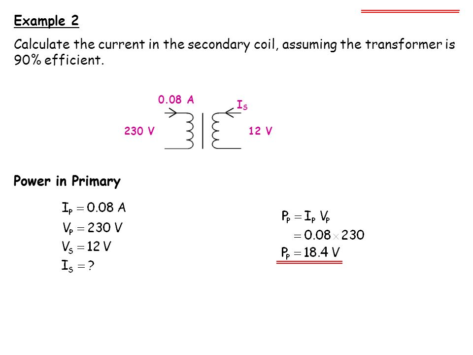 Example 2 Calculate the current in the secondary coil, assuming the transformer is 90% efficient. 0.08 A.