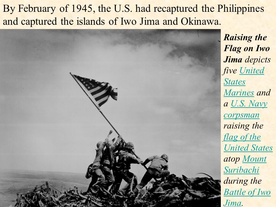By February of 1945, the U.S. had recaptured the Philippines and captured the islands of Iwo Jima and Okinawa.