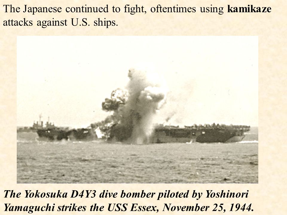 The Japanese continued to fight, oftentimes using kamikaze attacks against U.S. ships.
