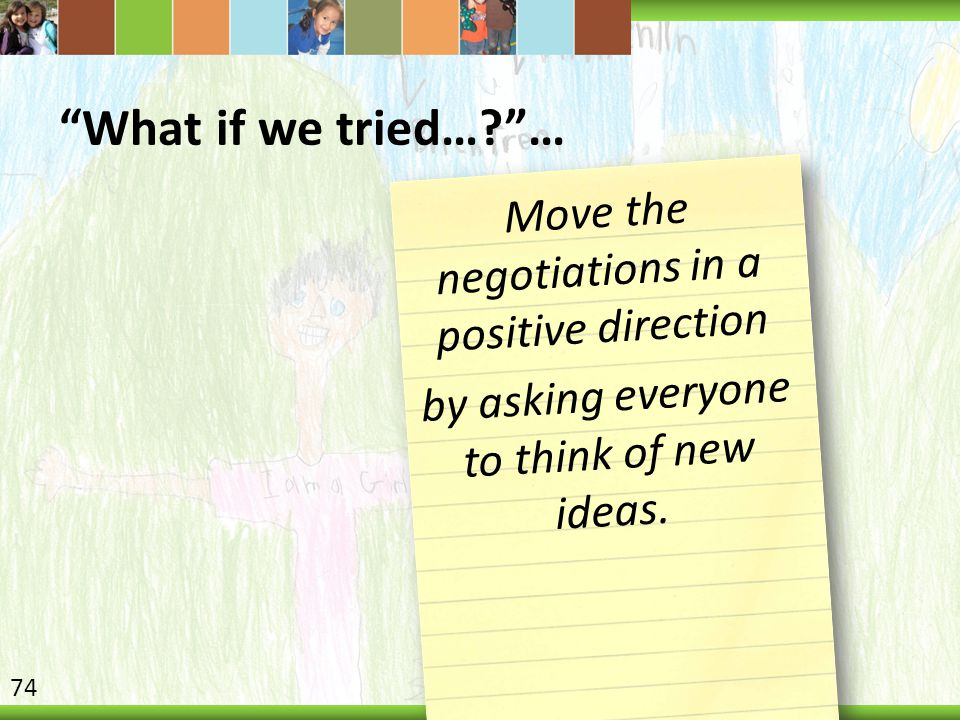 What if we tried… … Move the negotiations in a positive direction by asking everyone to think of new ideas.