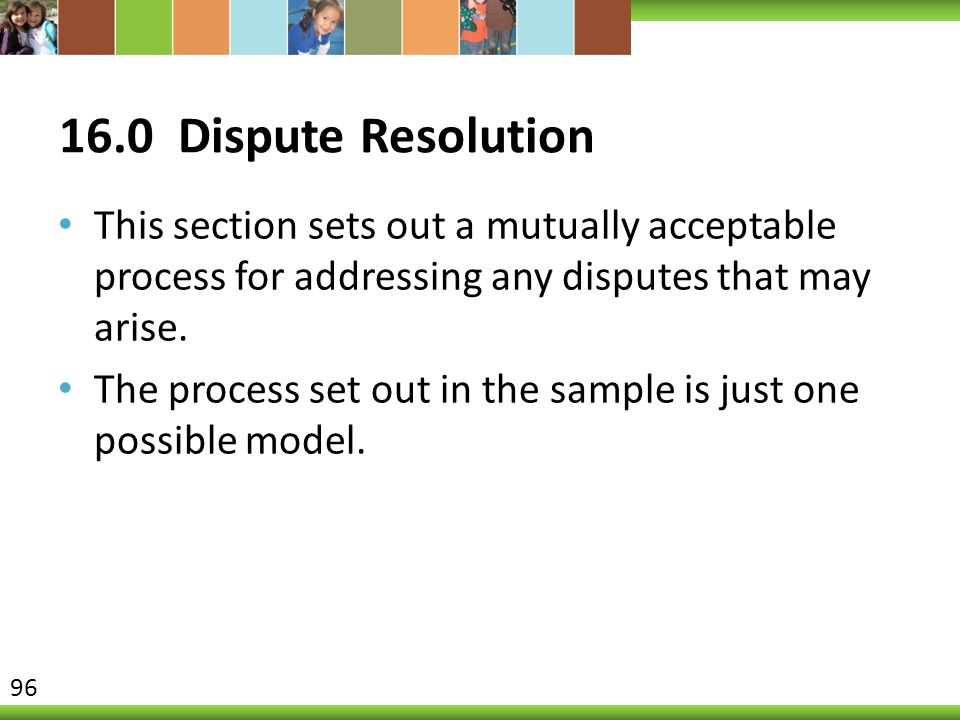 16.0 Dispute Resolution This section sets out a mutually acceptable process for addressing any disputes that may arise.