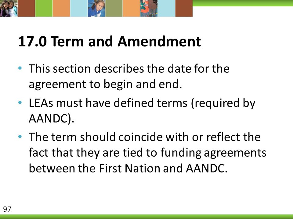 17.0 Term and Amendment This section describes the date for the agreement to begin and end. LEAs must have defined terms (required by AANDC).