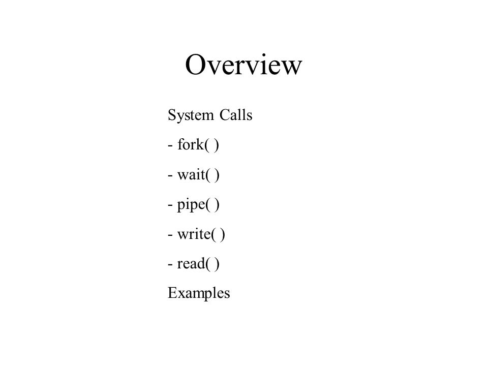 Overview System Calls - fork( )‏ - wait( )‏ - pipe( )‏ - write( )‏