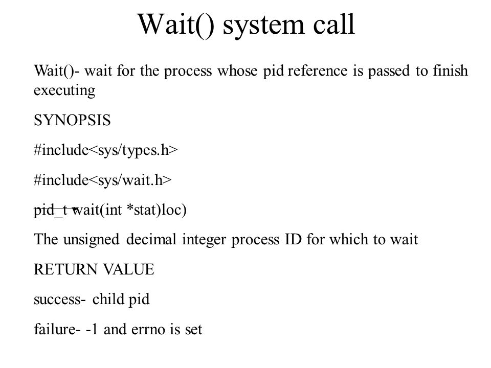 Wait() system call Wait()- wait for the process whose pid reference is passed to finish executing.