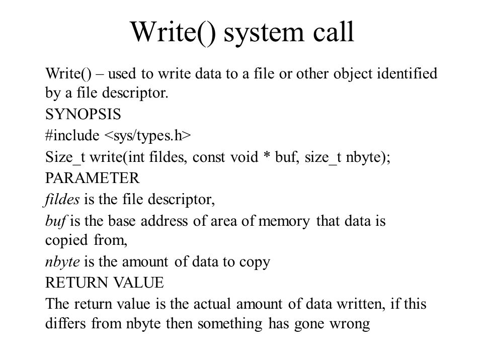 Write() system call Write() – used to write data to a file or other object identified by a file descriptor.