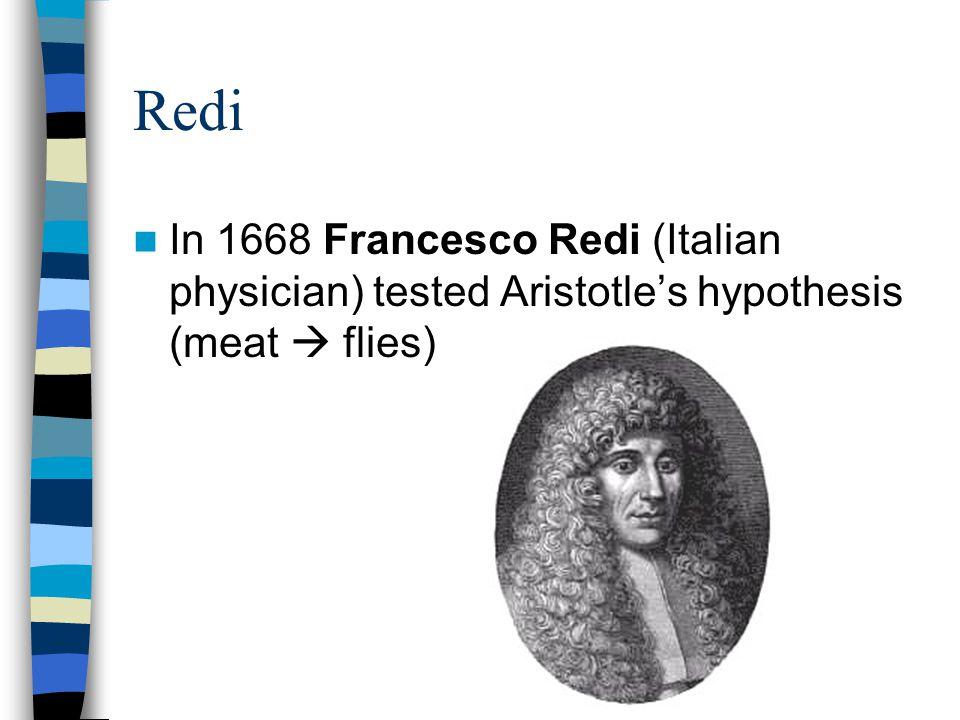 Redi In 1668 Francesco Redi (Italian physician) tested Aristotle's hypothesis (meat  flies)
