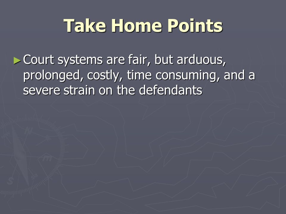Take Home Points Court systems are fair, but arduous, prolonged, costly, time consuming, and a severe strain on the defendants.
