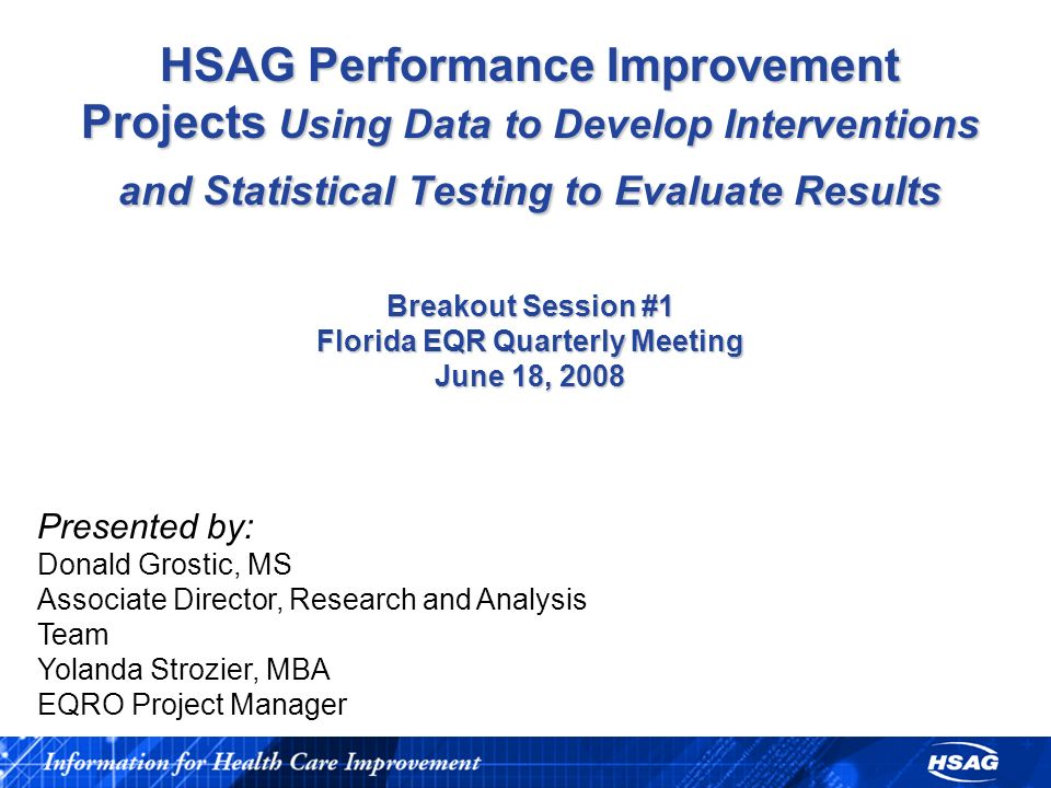 HSAG Performance Improvement Projects Using Data to Develop Interventions and Statistical Testing to Evaluate Results Breakout Session #1 Florida EQR Quarterly Meeting June 18, 2008