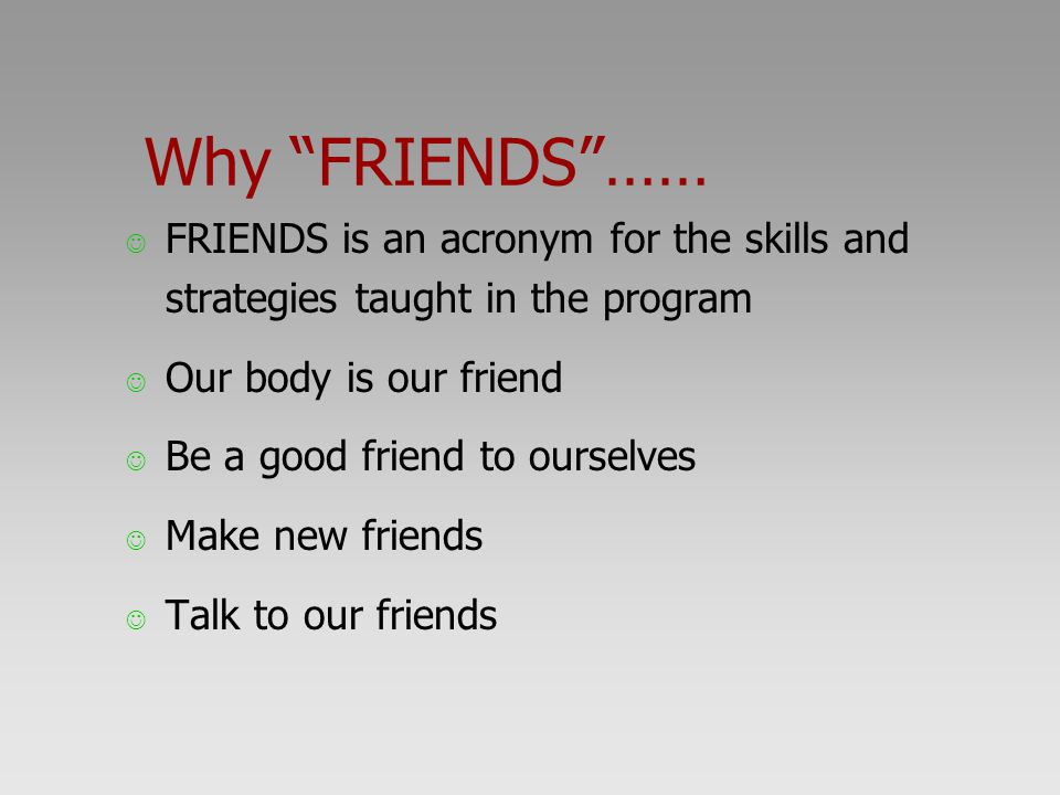 Why FRIENDS …… FRIENDS is an acronym for the skills and strategies taught in the program. Our body is our friend.